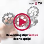 BPM TV: Bewerkingstijd versus doorlooptijd